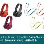 カラフルなヘッドホン「h.ear」シリーズにLDAC&ワイヤレス対応モデル 「MDR-100ABN」「MDR-EX750BT」2機種が登場。