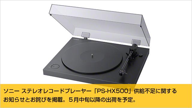 ソニー ステレオレコードプレーヤー「PS-HX500」供給不足に関する お知らせとお詫びを掲載 5月中旬以降の出荷を予定
