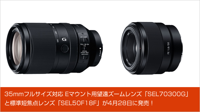 35mmフルサイズ対応 Eマウント用望遠ズームレンズ「SEL70300G」と標準短焦点レンズ「SEL50F18F」が4月28日に発売!