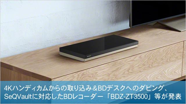 4Kハンディカムからの取り込み&BDデスクへのダビング、SeQVaultに対応したBDレコーダー「BDZ-ZT3500」等が発表