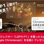 超短焦点プロジェクター「LSPX-P1」を買ったら必ず応募!今なら「Google Chromecast」を全員にプレゼント!